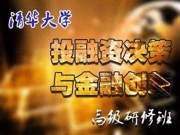 清华大学总裁班:投融资决策与金融创新高级研修班【官方报名】