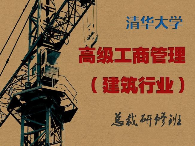 清华大学总裁班:高级工商管理(建筑行业)总裁研修班【官方报名】